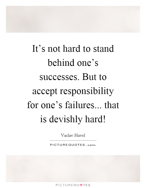 It's not hard to stand behind one's successes. But to accept responsibility for one's failures... that is devishly hard! Picture Quote #1