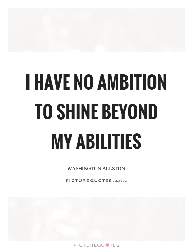 I have no ambition to shine beyond my abilities Picture Quote #1