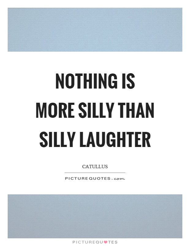 Nothing is more silly than silly laughter Picture Quote #1