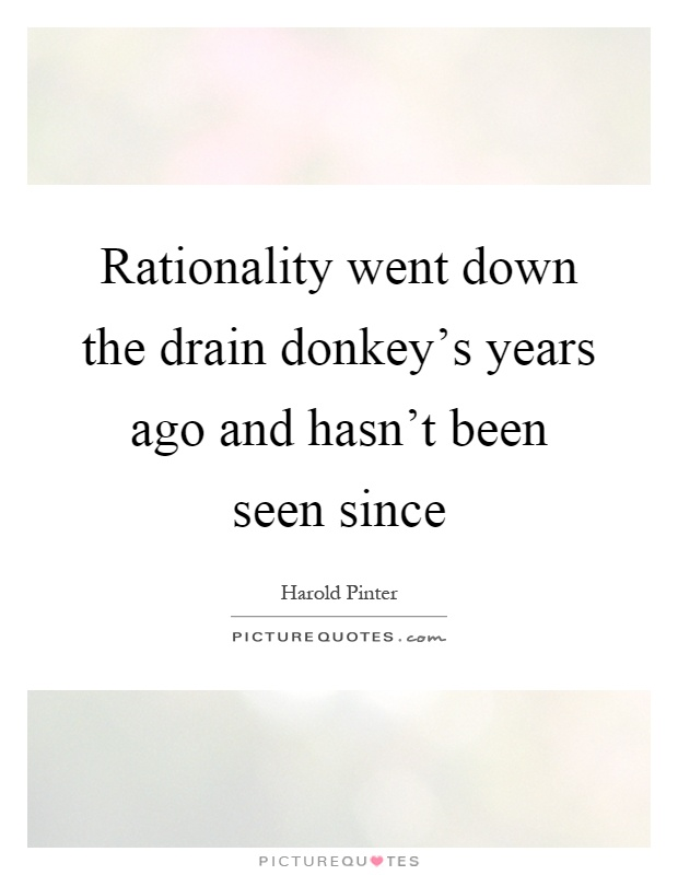 Rationality went down the drain donkey's years ago and hasn't been seen since Picture Quote #1