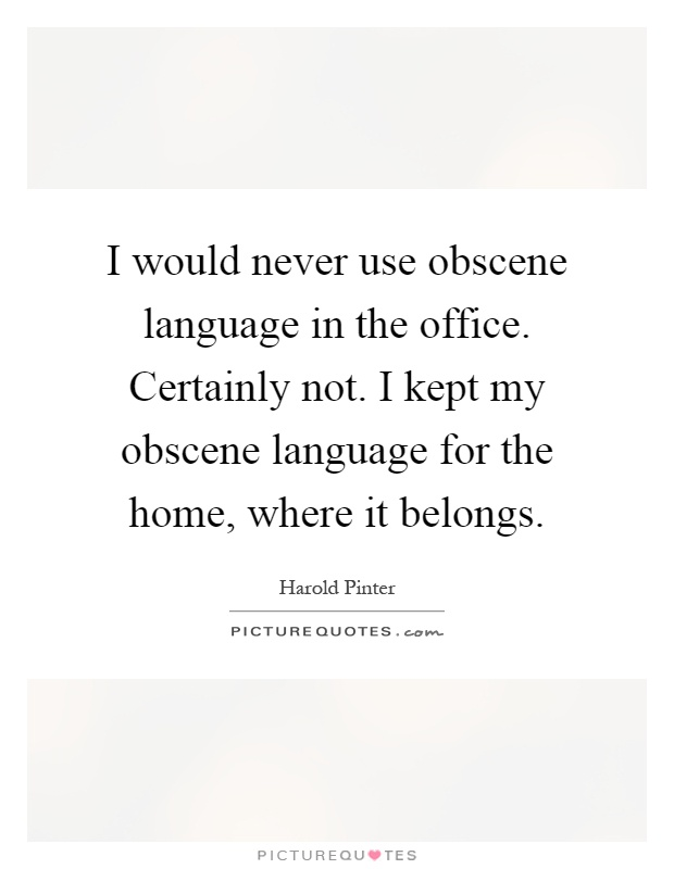 I would never use obscene language in the office. Certainly not. I kept my obscene language for the home, where it belongs Picture Quote #1