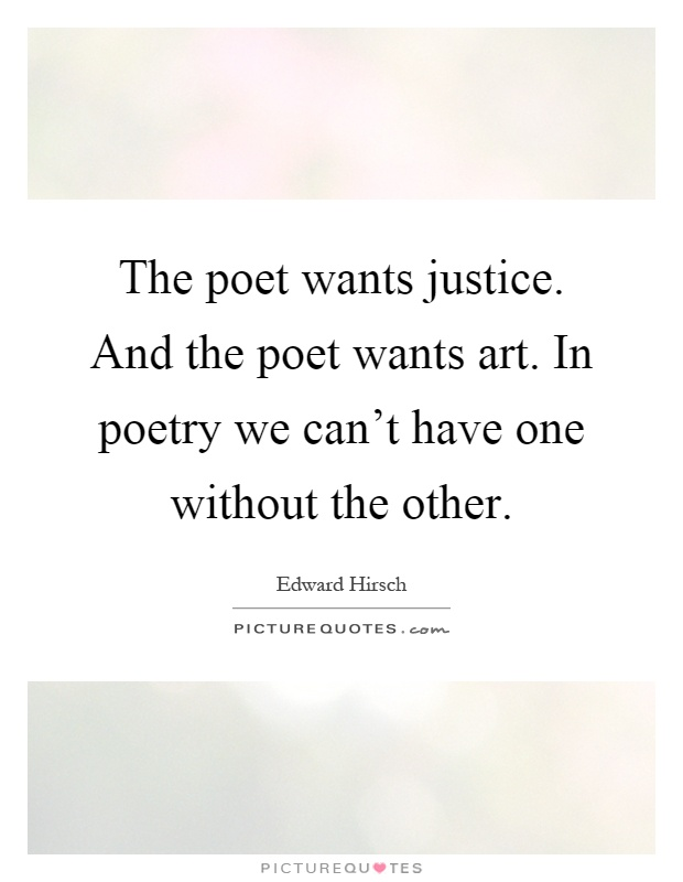 The poet wants justice. And the poet wants art. In poetry we can't have one without the other Picture Quote #1