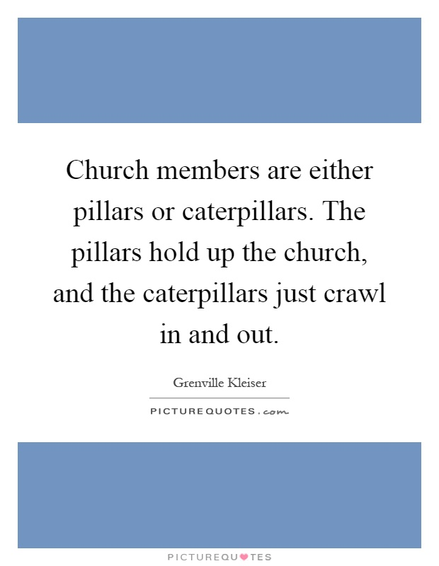 Church members are either pillars or caterpillars. The pillars hold up the church, and the caterpillars just crawl in and out Picture Quote #1