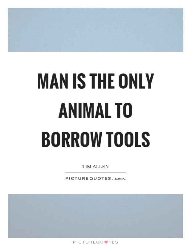 Man is the only animal to borrow tools Picture Quote #1