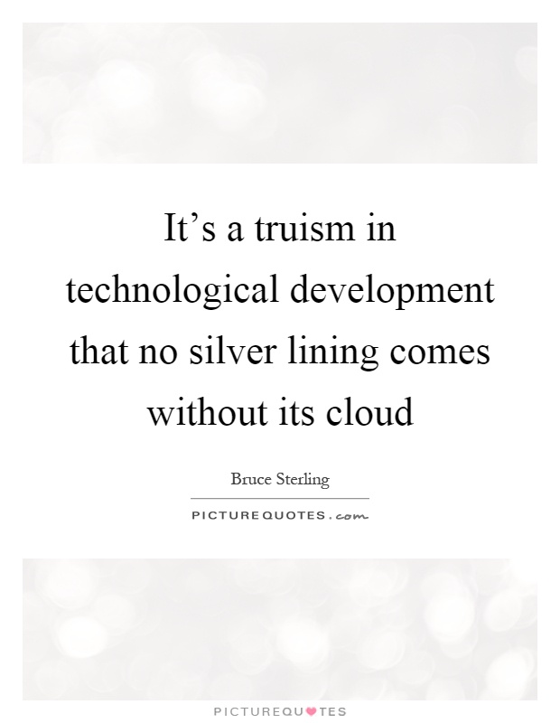 It's a truism in technological development that no silver lining comes without its cloud Picture Quote #1
