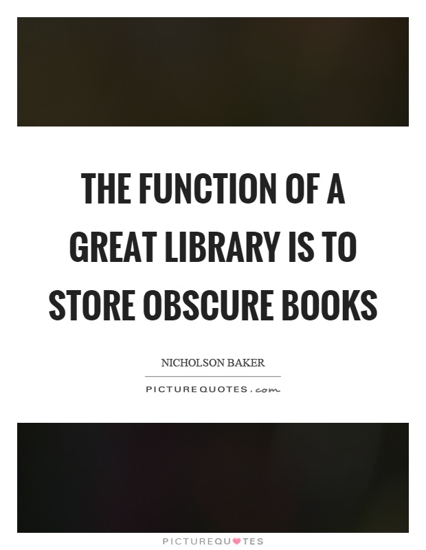 The function of a great library is to store obscure books Picture Quote #1