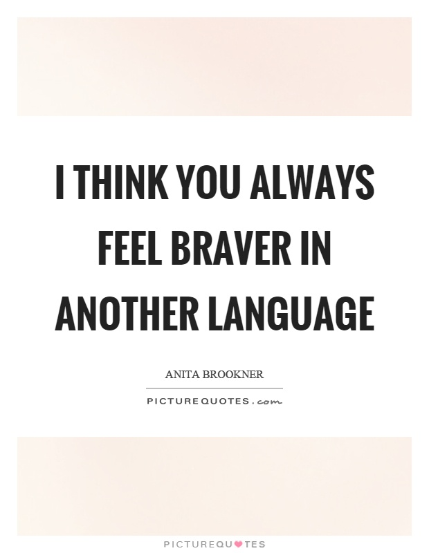 I think you always feel braver in another language Picture Quote #1