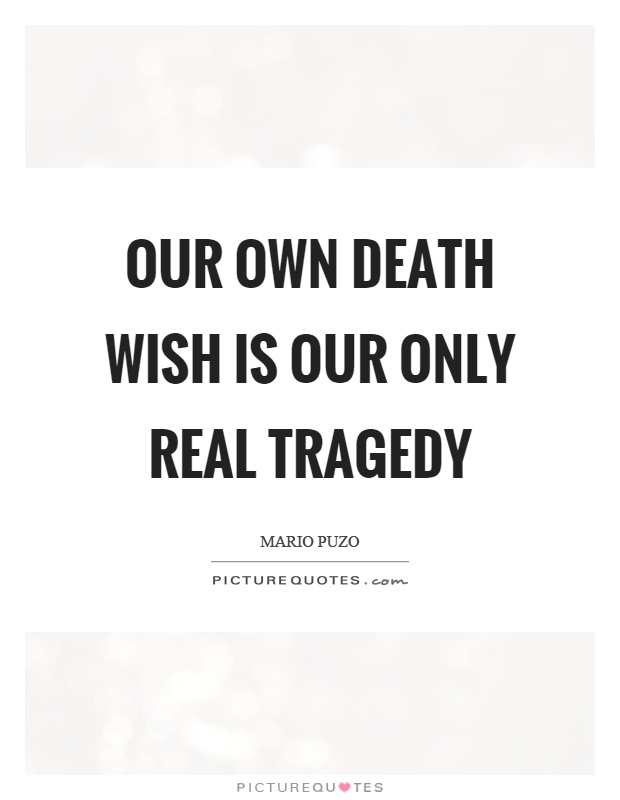 Our own death wish is our only real tragedy Picture Quote #1