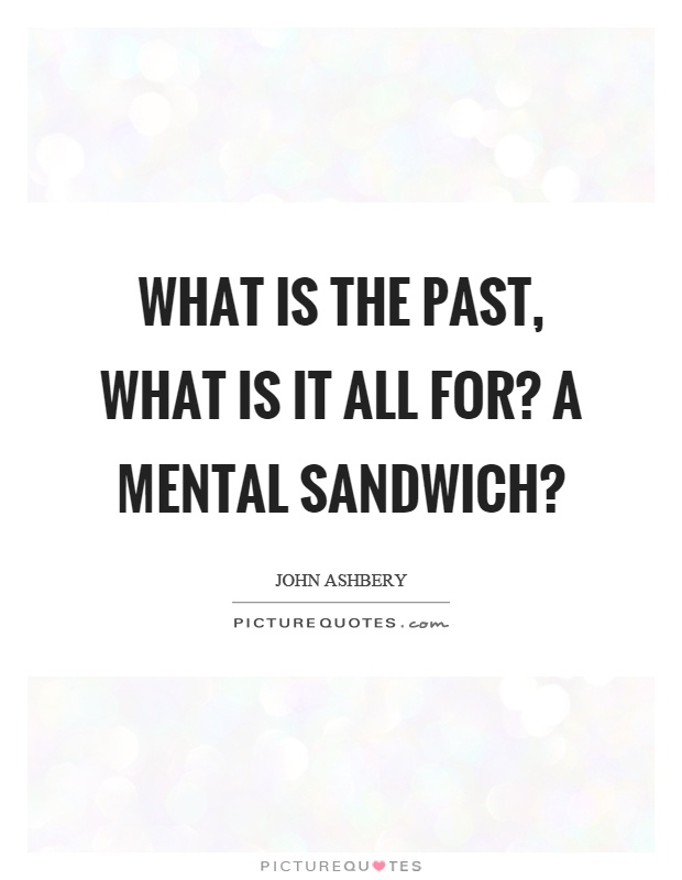What is the past, what is it all for? A mental sandwich? Picture Quote #1