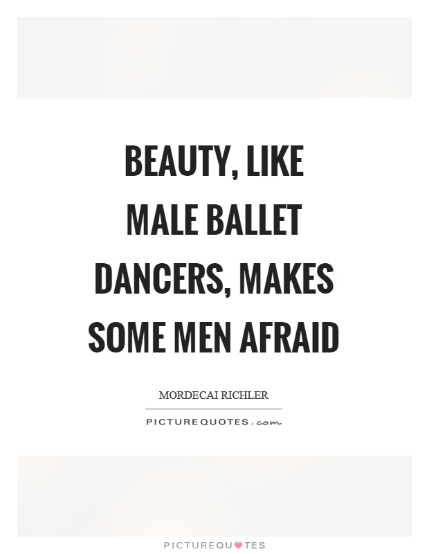 Beauty, like male ballet dancers, makes some men afraid Picture Quote #1