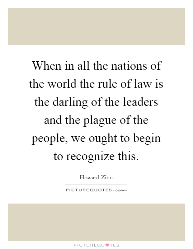 When in all the nations of the world the rule of law is the darling of the leaders and the plague of the people, we ought to begin to recognize this Picture Quote #1