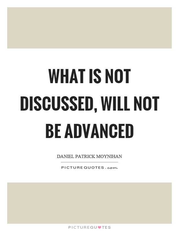 What is not discussed, will not be advanced Picture Quote #1