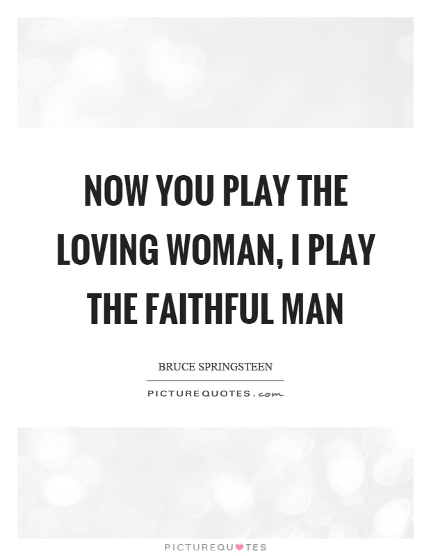 Now you play the loving woman, I play the faithful man Picture Quote #1