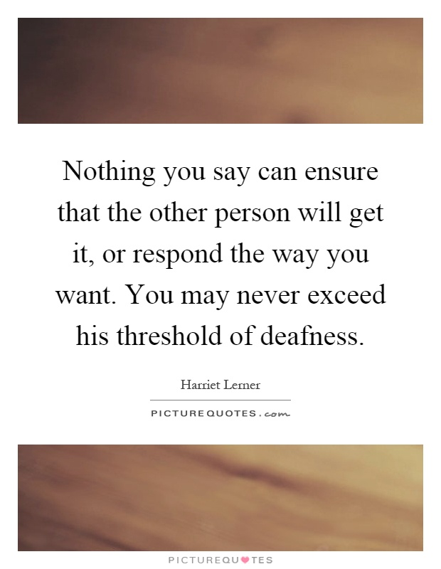 Nothing you say can ensure that the other person will get it, or respond the way you want. You may never exceed his threshold of deafness Picture Quote #1