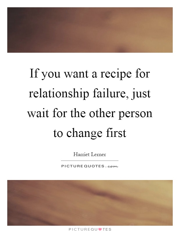 If you want a recipe for relationship failure, just wait for the other person to change first Picture Quote #1