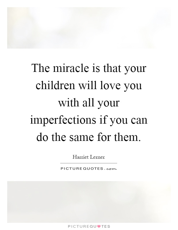 The miracle is that your children will love you with all your imperfections if you can do the same for them Picture Quote #1