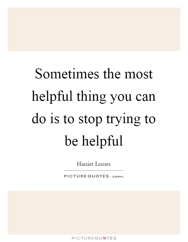 Sometimes the most helpful thing you can do is to stop trying to be helpful Picture Quote #1