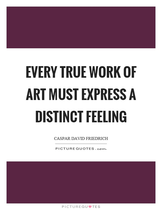 Every true work of art must express a distinct feeling Picture Quote #1