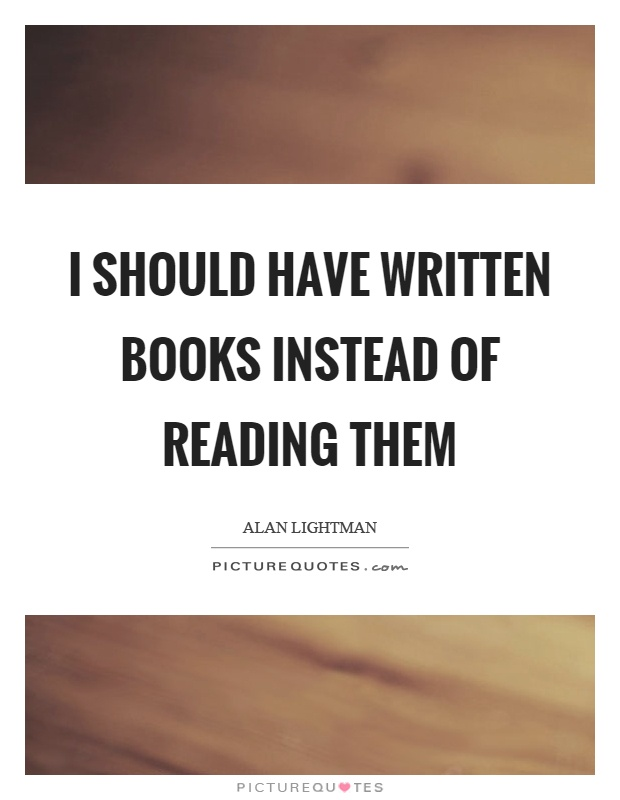 I should have written books instead of reading them Picture Quote #1