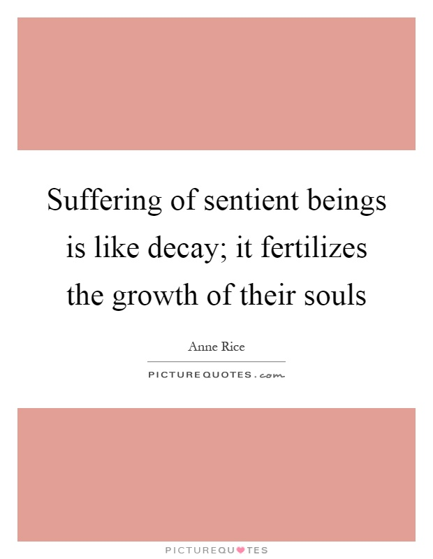 Suffering of sentient beings is like decay; it fertilizes the growth of their souls Picture Quote #1