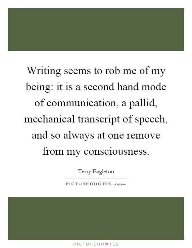 Writing seems to rob me of my being: it is a second hand mode of communication, a pallid, mechanical transcript of speech, and so always at one remove from my consciousness Picture Quote #1