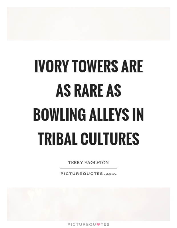 Ivory towers are as rare as bowling alleys in tribal cultures Picture Quote #1