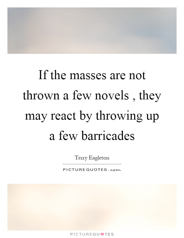 If the masses are not thrown a few novels, they may react by throwing up a few barricades Picture Quote #1