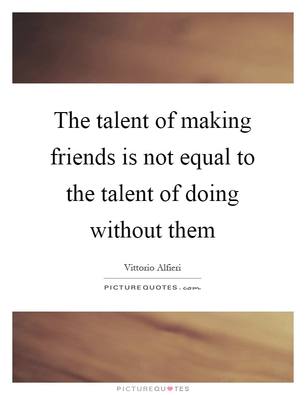 The talent of making friends is not equal to the talent of doing without them Picture Quote #1