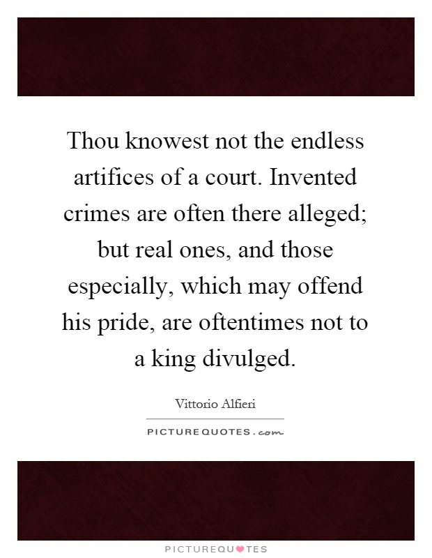 Thou knowest not the endless artifices of a court. Invented crimes are often there alleged; but real ones, and those especially, which may offend his pride, are oftentimes not to a king divulged Picture Quote #1