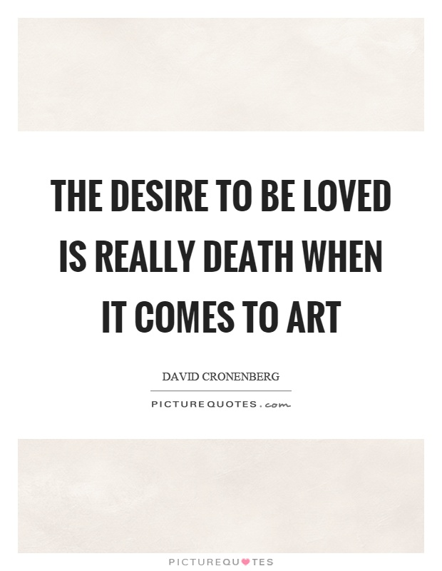 The desire to be loved is really death when it comes to art Picture Quote #1