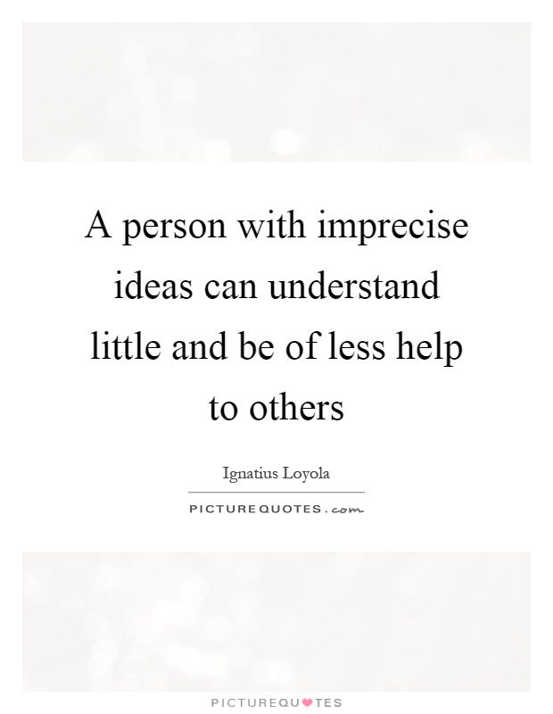 A person with imprecise ideas can understand little and be of less help to others Picture Quote #1