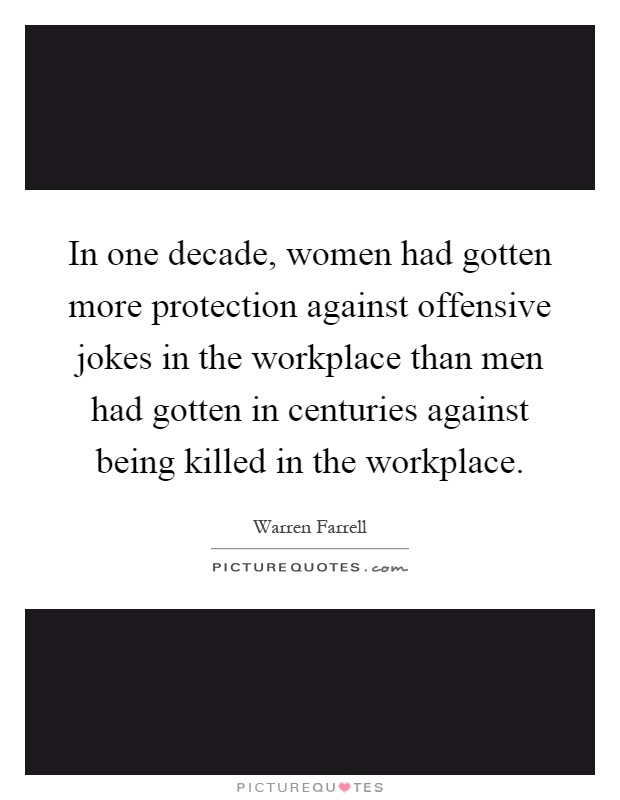 In one decade, women had gotten more protection against offensive jokes in the workplace than men had gotten in centuries against being killed in the workplace Picture Quote #1