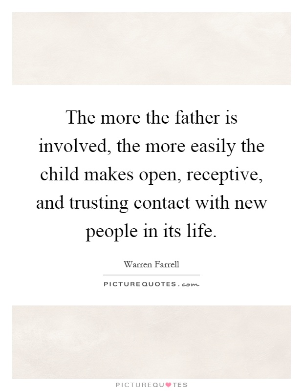 The more the father is involved, the more easily the child makes open, receptive, and trusting contact with new people in its life Picture Quote #1