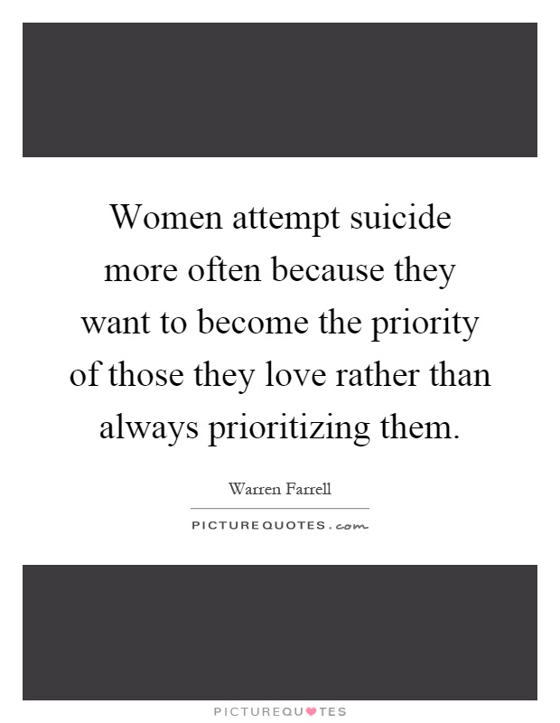 Women attempt suicide more often because they want to become the priority of those they love rather than always prioritizing them Picture Quote #1