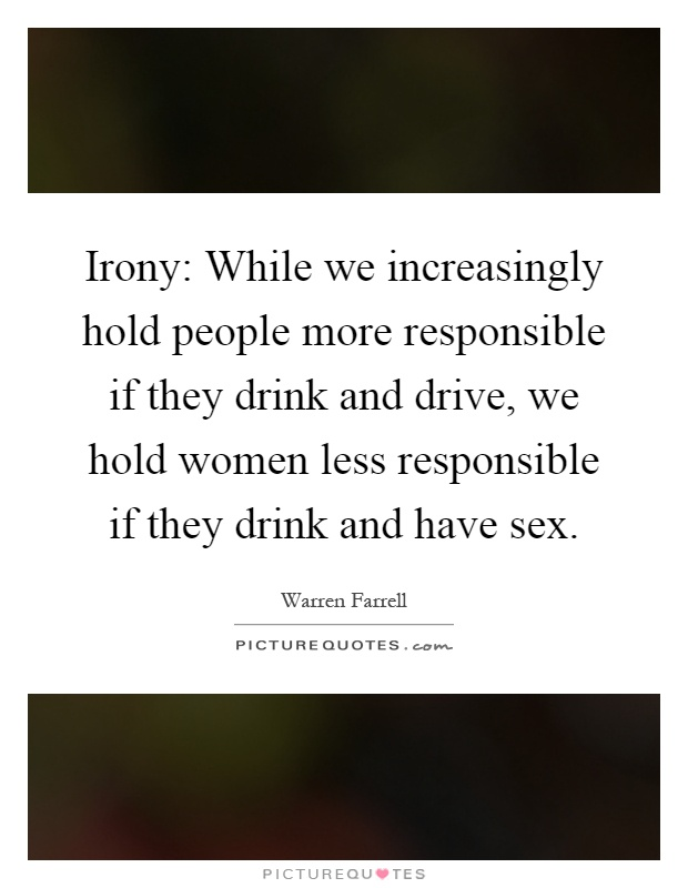 Irony: While we increasingly hold people more responsible if they drink and drive, we hold women less responsible if they drink and have sex Picture Quote #1
