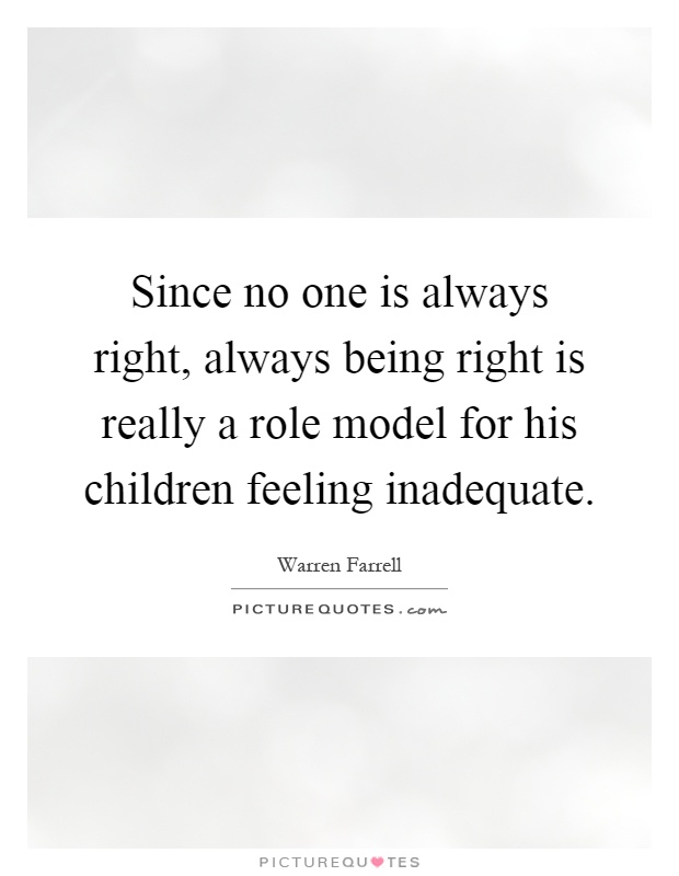 Since no one is always right, always being right is really a role model for his children feeling inadequate Picture Quote #1