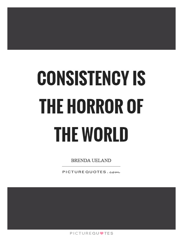 Consistency is the horror of the world Picture Quote #1