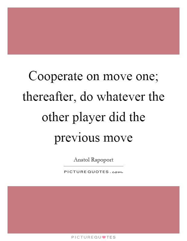 Cooperate on move one; thereafter, do whatever the other player did the previous move Picture Quote #1