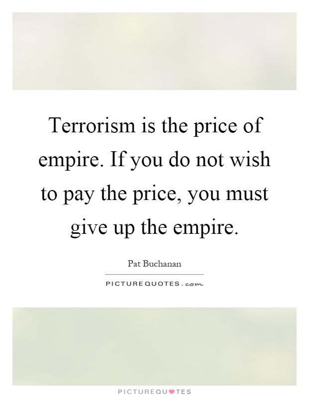 Terrorism is the price of empire. If you do not wish to pay the price, you must give up the empire Picture Quote #1