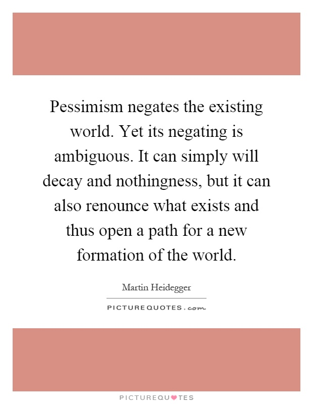 Pessimism negates the existing world. Yet its negating is ambiguous. It can simply will decay and nothingness, but it can also renounce what exists and thus open a path for a new formation of the world Picture Quote #1