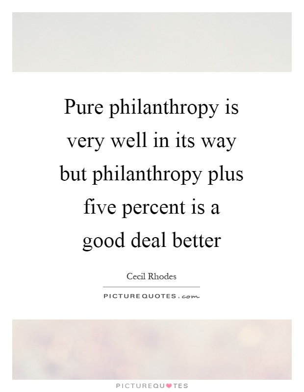Pure philanthropy is very well in its way but philanthropy plus five percent is a good deal better Picture Quote #1