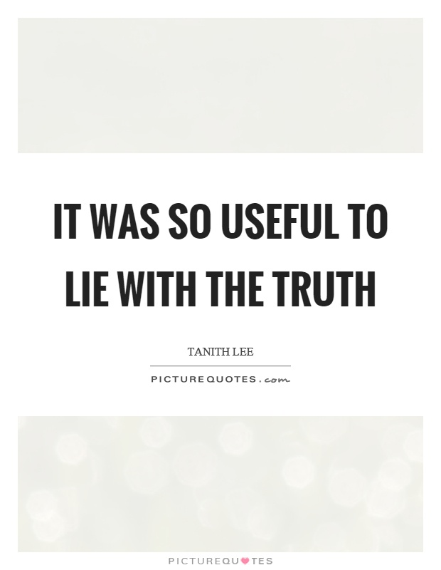 It was so useful to lie with the truth Picture Quote #1