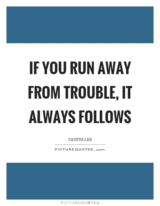 If you run away from trouble, it always follows Picture Quote #1