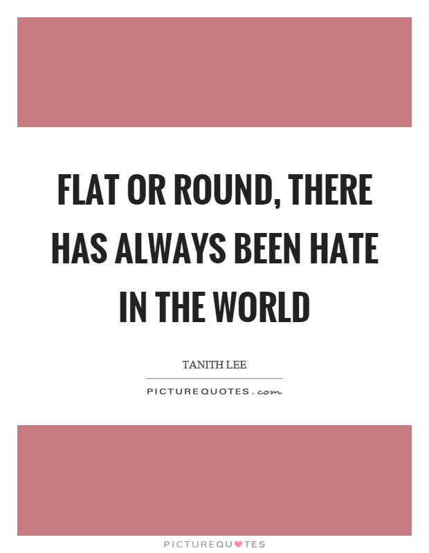 Flat or round, there has always been hate in the world Picture Quote #1