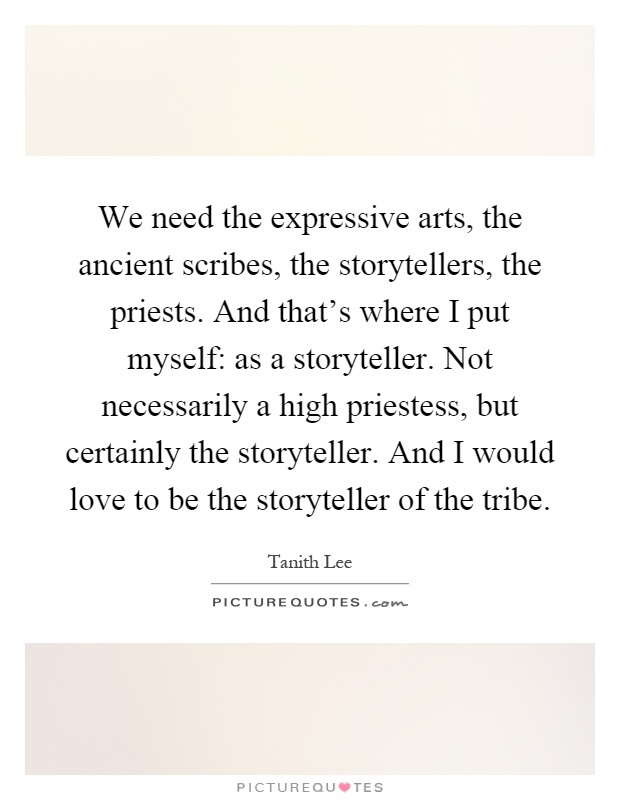 We need the expressive arts, the ancient scribes, the storytellers, the priests. And that's where I put myself: as a storyteller. Not necessarily a high priestess, but certainly the storyteller. And I would love to be the storyteller of the tribe Picture Quote #1