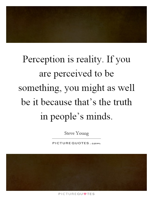 Perception is reality. If you are perceived to be something, you might as well be it because that's the truth in people's minds Picture Quote #1