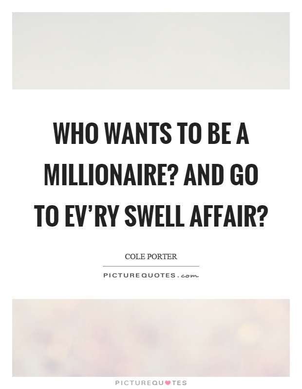 Who wants to be a millionaire? And go to ev'ry swell affair? Picture Quote #1