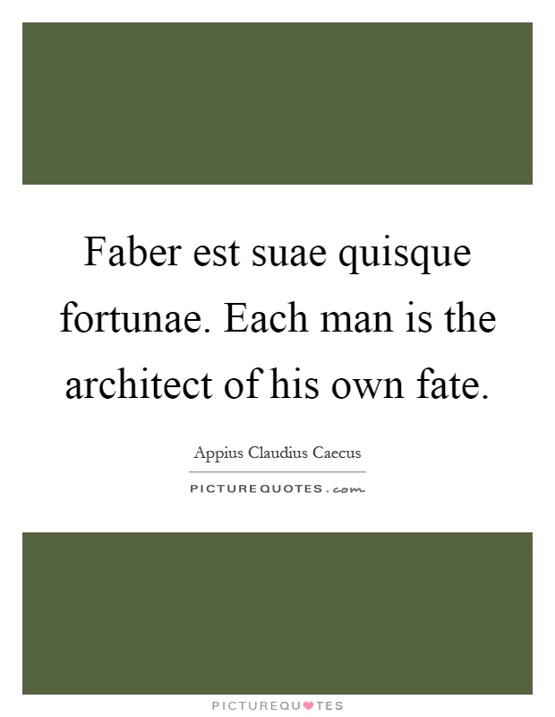 Faber est suae quisque fortunae. Each man is the architect of his own fate Picture Quote #1