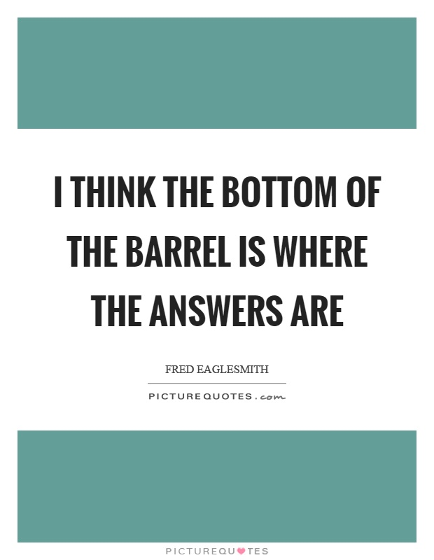I think the bottom of the barrel is where the answers are Picture Quote #1