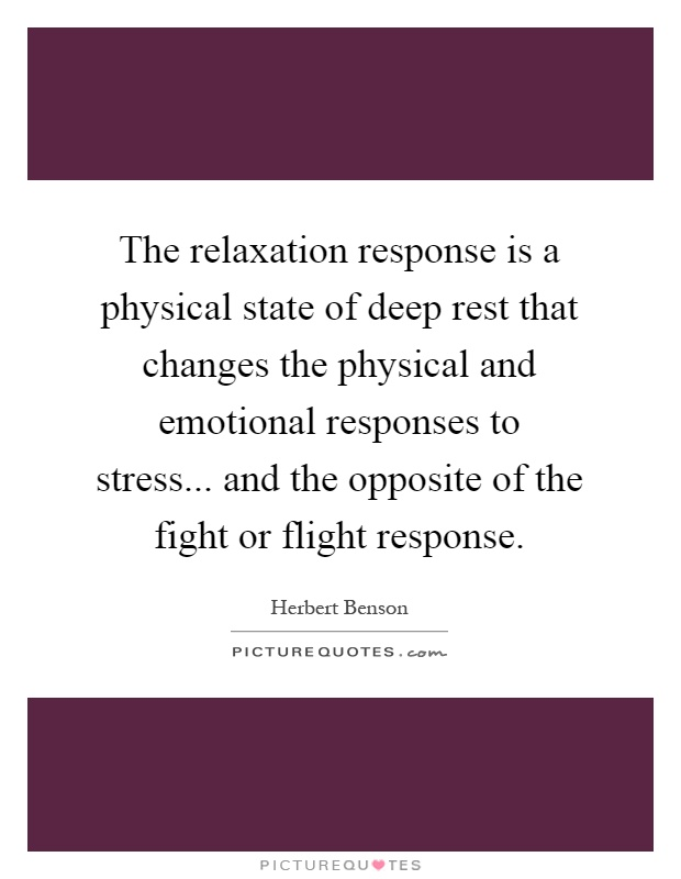 The relaxation response is a physical state of deep rest that changes the physical and emotional responses to stress... and the opposite of the fight or flight response Picture Quote #1